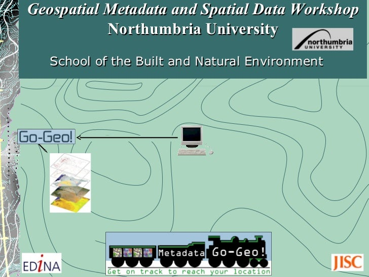 Geospatial Metadata and Spatial Data Workshop  Northumbria   University School of the Built and Natural Environment