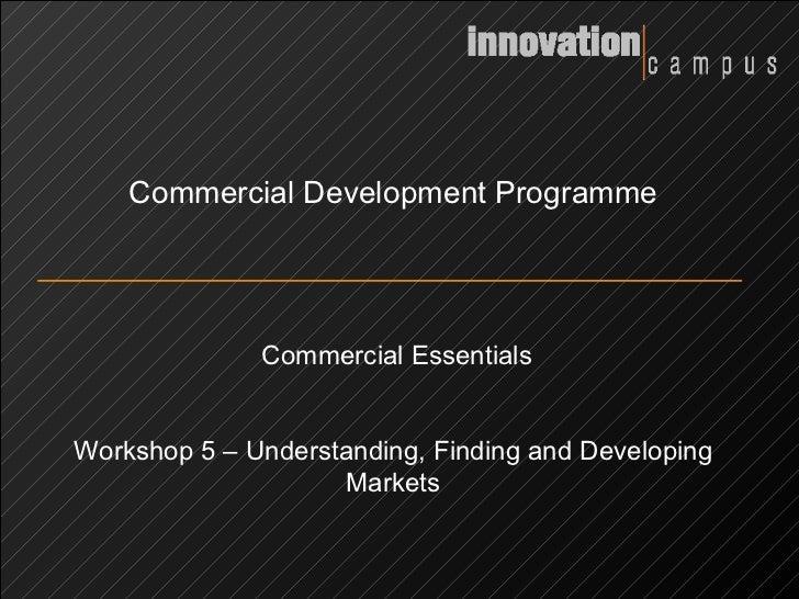 Commercial Development Programme Commercial Essentials Workshop 5 – Understanding, Finding and Developing Markets