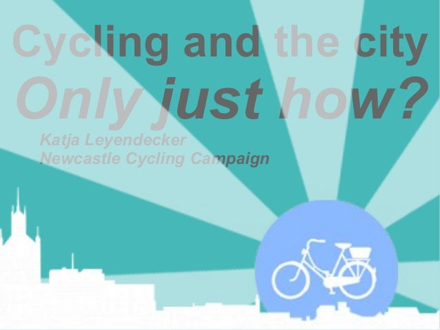 Cycling and the city  Only just how? Katja Leyendecker Newcastle Cycling Campaign