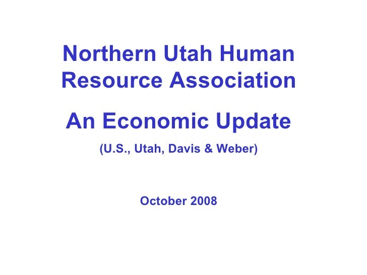 Northern Utah Human Resource Association An Economic Update (U.S., Utah, Davis & Weber) October 2008