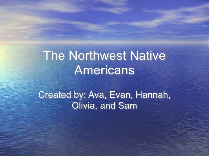 The Northwest Native       Americans Created by: Ava, Evan, Hannah,        Olivia, and Sam