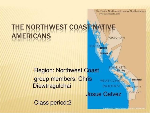 THE NORTHWEST COAST NATIVEAMERICANS     •Region: Northwest Coast     •group members: Chris     Diewtragulchai             ...