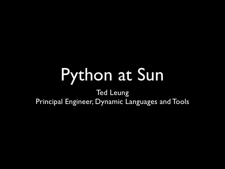Python at Sun                     Ted Leung Principal Engineer, Dynamic Languages and Tools