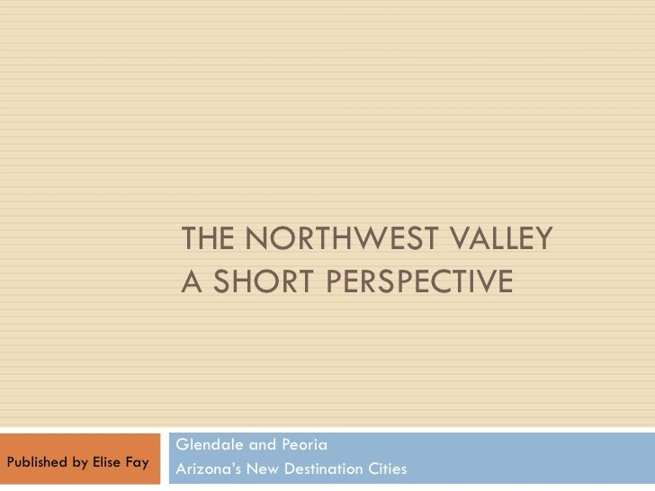 THE NORTHWEST VALLEY                          A SHORT PERSPECTIVE                             Glendale and Peoria Publishe...