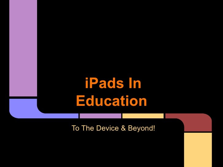 iPads In EducationTo The Device & Beyond!