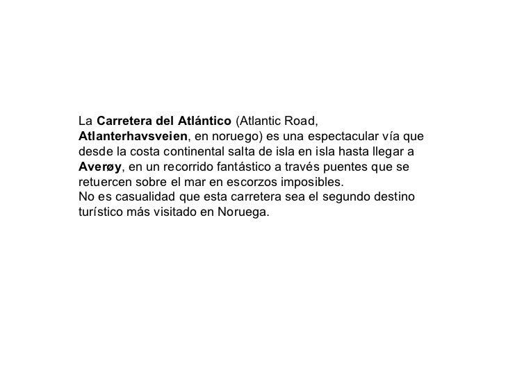La Carretera del Atlántico (Atlantic Road,Atlanterhavsveien, en noruego) es una espectacular vía quedesde la costa contine...