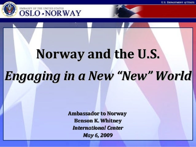 "Embassy of the United States • Oslo • Norway Norway and the U.S.Norway and the U.S. Engaging in a New ""New"" WorldEngaging ..."