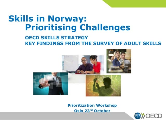 Skills in Norway: Prioritising Challenges OECD SKILLS STRATEGY KEY FINDINGS FROM THE SURVEY OF ADULT SKILLS  Prioritizatio...