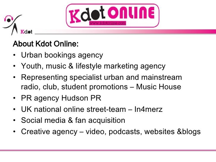 About Kdot Online:<br />Urban bookings agency<br />Youth, music & lifestyle marketing agency<br />Representing specialist ...