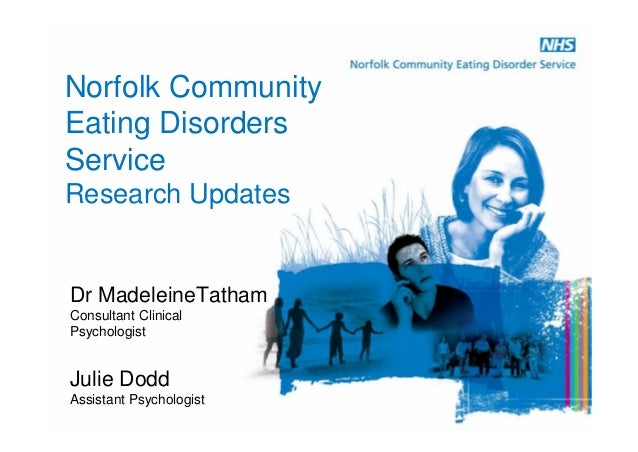 Norfolk Community Eating Disorders Service Research Updates Dr MadeleineTatham Consultant Clinical Psychologist Julie Dodd...