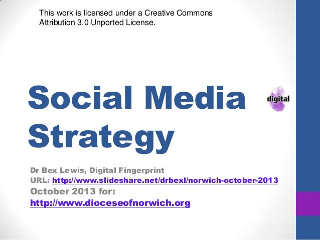 This work is licensed under a Creative Commons Attribution 3.0 Unported License.  Social Media Strategy Dr Bex Lewis, Digi...