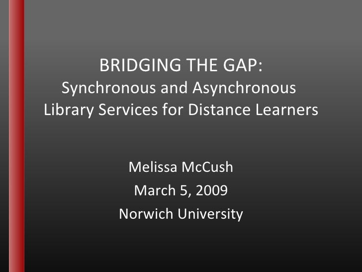 BRIDGING THE GAP: Synchronous and Asynchronous  Library Services for Distance Learners Melissa McCush March 5, 2009 Norwic...