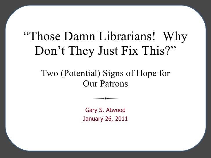 """ Those Damn Librarians!  Why Don't They Just Fix This?"" Two (Potential) Signs of Hope for Our Patrons Gary S. Atwood Janu..."
