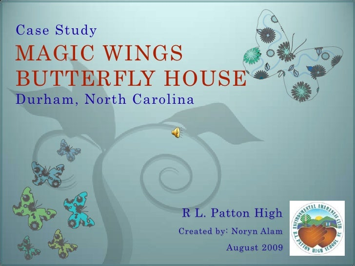 Case StudyMAGIC WINGS BUTTERFLY HOUSE Durham, North Carolina<br />R L. Patton High<br />Created by: Noryn Alam<br />August...