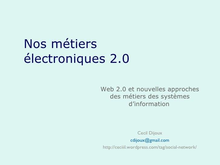 Nos métiers électroniques 2.0 Web 2.0 et nouvelles approches des métiers des systèmes d'information   Cecil Dijoux [email_...