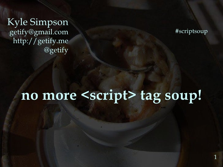 Kyle Simpson [email_address] http://getify.me @getify no more <script> tag soup! 1 #scriptsoup