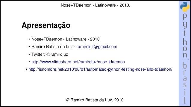Apresentação • Nose+TDaemon - Latinoware - 2010 • Ramiro Batista da Luz - ramiroluz@gmail.com • Twitter: @ramiroluz • http...