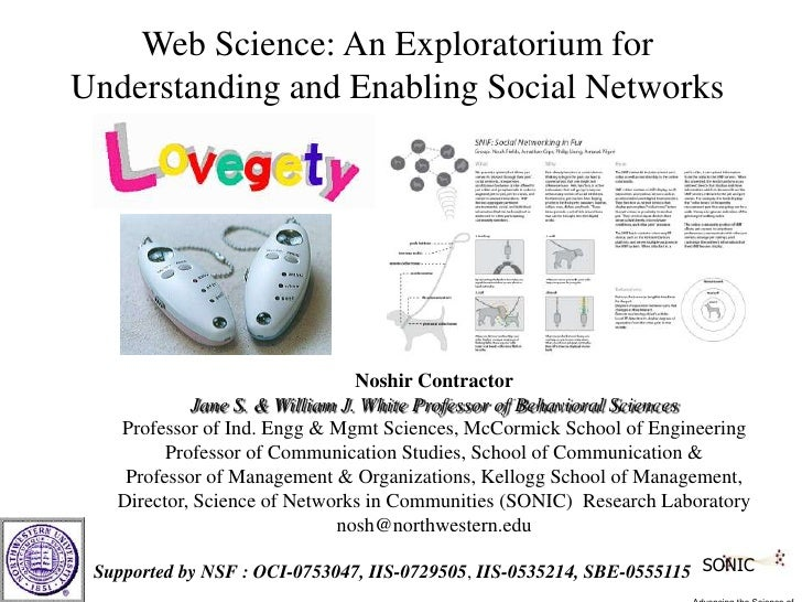 Web Science: An Exploratorium for <br />Understanding and Enabling Social Networks<br /><br />Noshir Contractor<br />Jan...