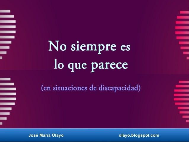No siempre es lo que parece (en situaciones de discapacidad) José María Olayo olayo.blogspot.com