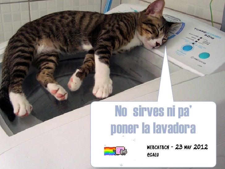 No sirves ni pa poner la lavadora   webcat maig 2012
