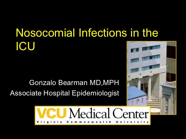 Nosocomial Infections in the ICU     Gonzalo Bearman MD,MPHAssociate Hospital Epidemiologist