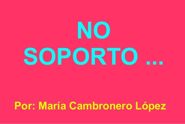 NO SOPORTO ... Por: María Cambronero López