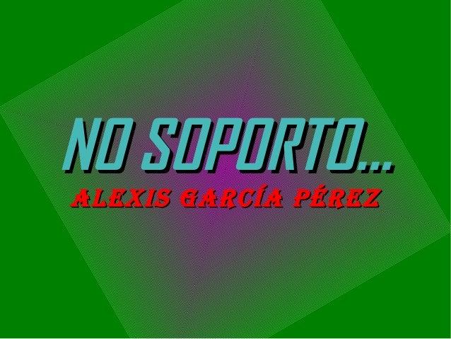 NO SOPORTO... ALEXIS GARCÍA PÉREZ