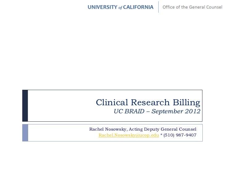Clinical Research Billing          UC BRAID – September 2012Rachel Nosowsky, Acting Deputy General Counsel   Rachel.Nosows...