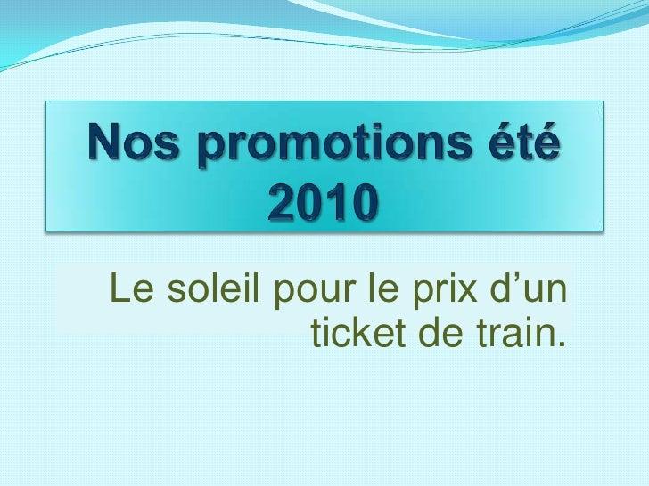Nos promotions été 2010<br />Le soleil pour le prix d'un ticket de train.<br />