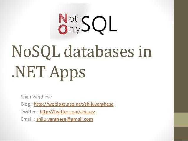 NoSQL databases in .NET Apps Shiju Varghese Blog : http://weblogs.asp.net/shijuvarghese Twitter : http://twitter.com/shiju...