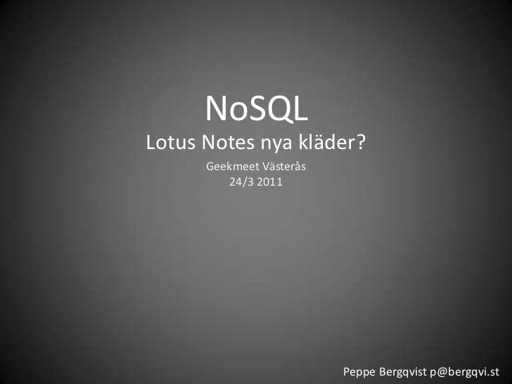 NoSQL<br />Lotus Notes nya kläder?<br />GeekmeetVästerås24/3 2011<br />Peppe Bergqvist p@bergqvi.st<br />