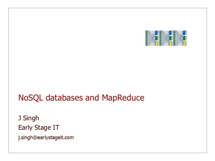 NoSQL databases and MapReduce<br />J Singh<br />Early Stage IT<br />