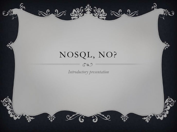 NOSQL, NO? Introductory presentation