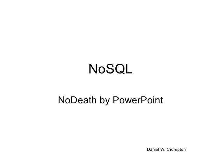 NoSQL NoDeath by PowerPoint Daniël W. Crompton