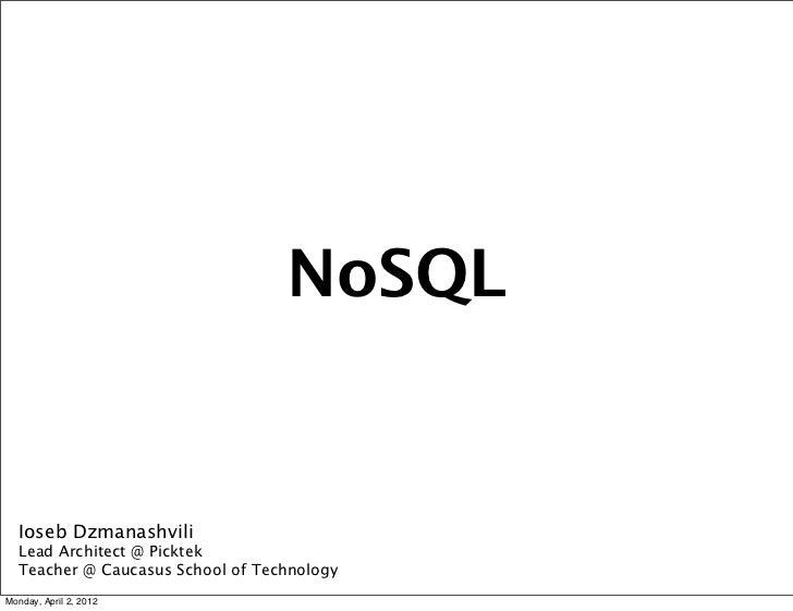 NoSQL   Ioseb Dzmanashvili   Lead Architect @ Picktek   Teacher @ Caucasus School of TechnologyMonday, April 2, 2012