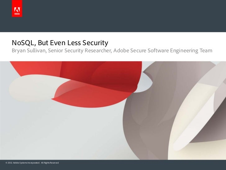 NoSQL, But Even Less Security      Bryan Sullivan, Senior Security Researcher, Adobe Secure Software Engineering Team© 201...