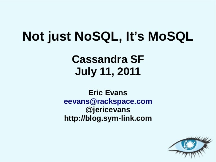 Not just NoSQL, It's MoSQL        Cassandra SF        July 11, 2011              Eric Evans      eevans@rackspace.com     ...