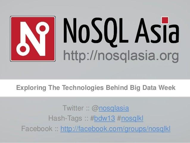 Exploring The Technologies Behind Big Data WeekTwitter :: @nosqlasiaHash-Tags :: #bdw13 #nosqlklFacebook :: http://faceboo...
