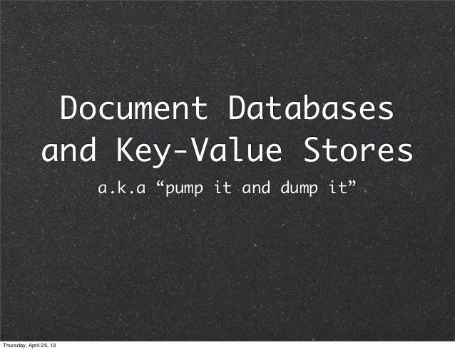 "Document Databasesand Key-Value Storesa.k.a ""pump it and dump it""Thursday, April 25, 13"