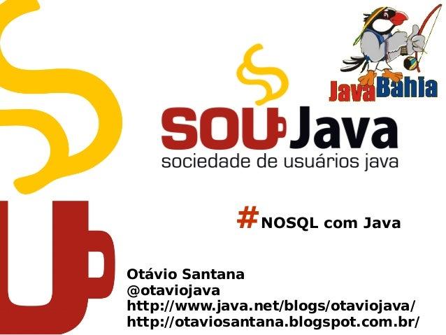 #NOSQL com Java Otávio Santana @otaviojava http://www.java.net/blogs/otaviojava/ http://otaviosantana.blogspot.com.br/