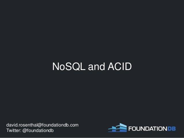 NoSQL and ACID david.rosenthal@foundationdb.com Twitter: @foundationdb