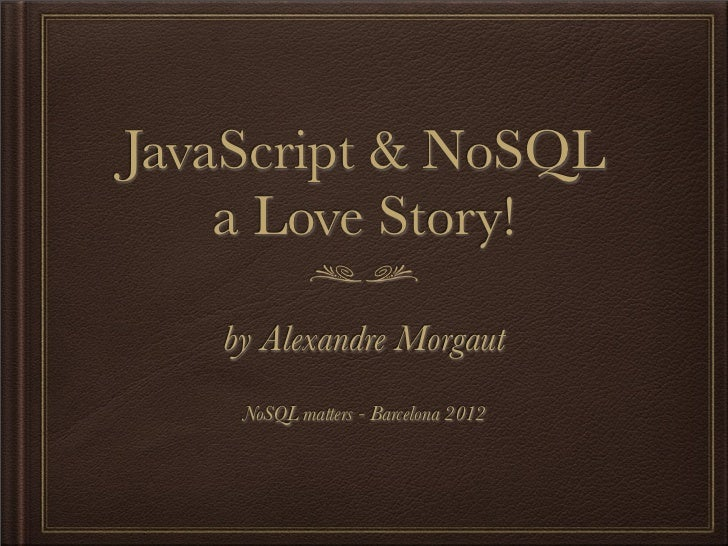 JavaScript & NoSQL    a Love Story!   by Alexandre Morgaut    NoSQL matters - Barcelona 2012