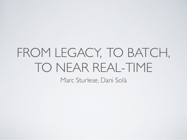 FROM LEGACY, TO BATCH,  TO NEAR REAL-TIME      Marc Sturlese, Dani Solà