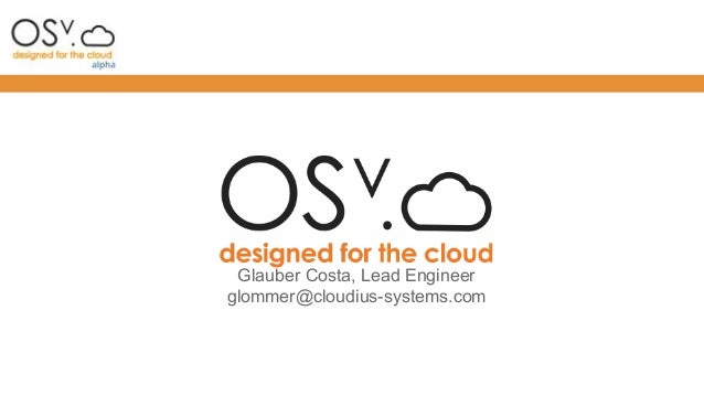 Glauber Costa, Lead Engineer glommer@cloudius-systems.com