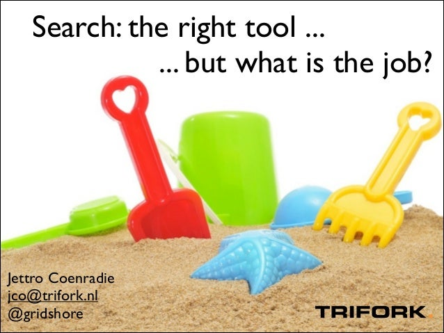 Search: the right tool ... ... but what is the job?  Jettro Coenradie  jco@trifork.nl  @gridshore