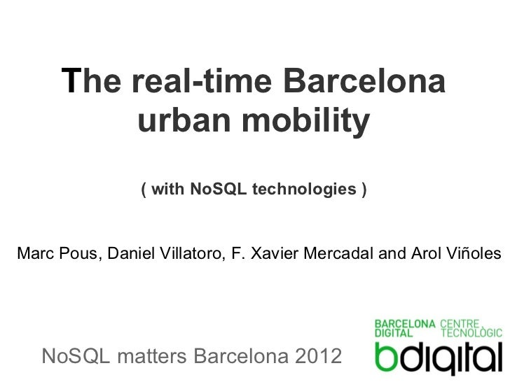 The real-time Barcelona         urban mobility                ( with NoSQL technologies )Marc Pous, Daniel Villatoro, F. X...