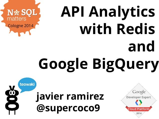 API Analytics with Redis and Bigquery. NoSQLmatters Cologne '14 edition. Javier Ramirez