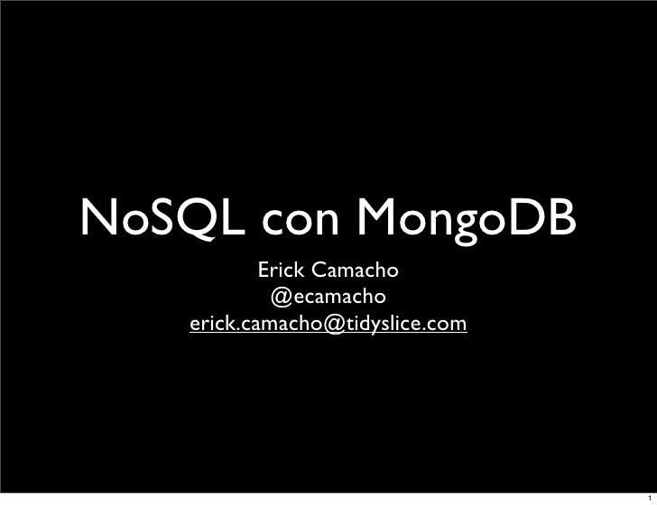 NoSQL con MongoDB            Erick Camacho             @ecamacho    erick.camacho@tidyslice.com                           ...