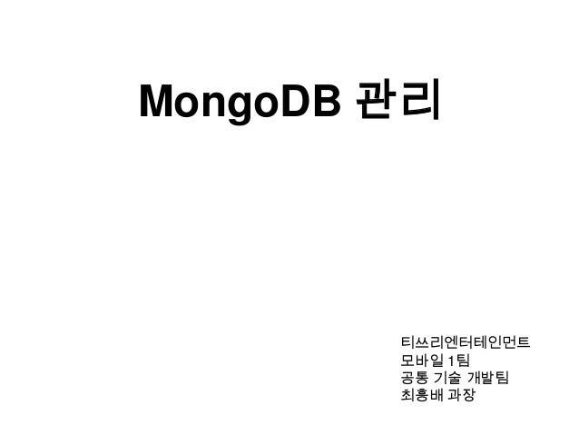 MongoDB 관리  티쓰리엔터테인먼트 모바일 1팀 공통 기술 개발팀 최흥배 과장