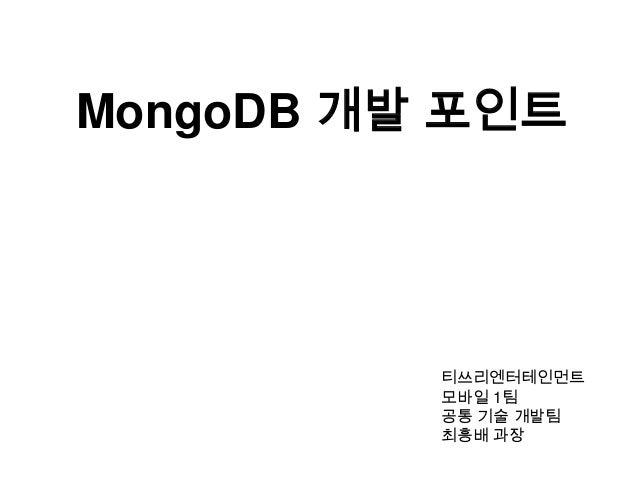 MongoDB 개발 포인트  티쓰리엔터테인먼트 모바일 1팀 공통 기술 개발팀 최흥배 과장